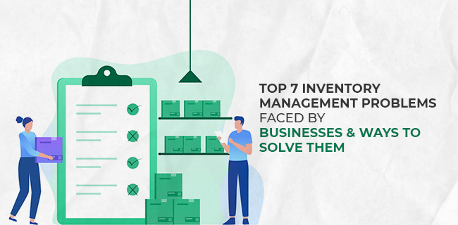 Top 7 Inventory Management problems faced by businesses and ways to solve them